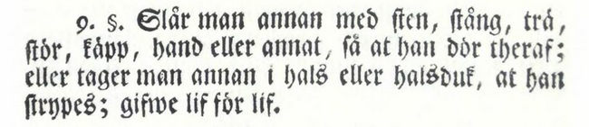 """""""9. §. Slår man annan med sten, stång, trä, stör, käpp, hand eller annat, så at han dör theraf; eller tager man annan i hals eller halsduk, at han strypes; gifwe lif för lif."""" XXIV Cap. 9§ Missgärningabalken."""